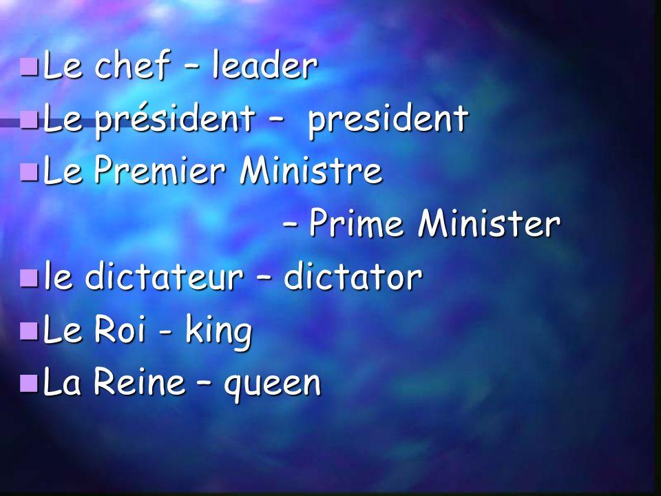 Le chef – leader Le chef – leader Le président – president Le président – president Le Premier Ministre Le Premier Ministre – Prime Minister le dictateur – dictator le dictateur – dictator Le Roi - king Le Roi - king La Reine – queen La Reine – queen