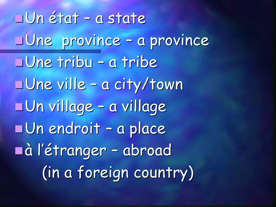 Un état – a state Un état – a state Une province – a province Une province – a province Une tribu – a tribe Une tribu – a tribe Une ville – a city/town Une ville – a city/town Un village – a village Un village – a village Un endroit – a place Un endroit – a place à létranger – abroad à létranger – abroad (in a foreign country)