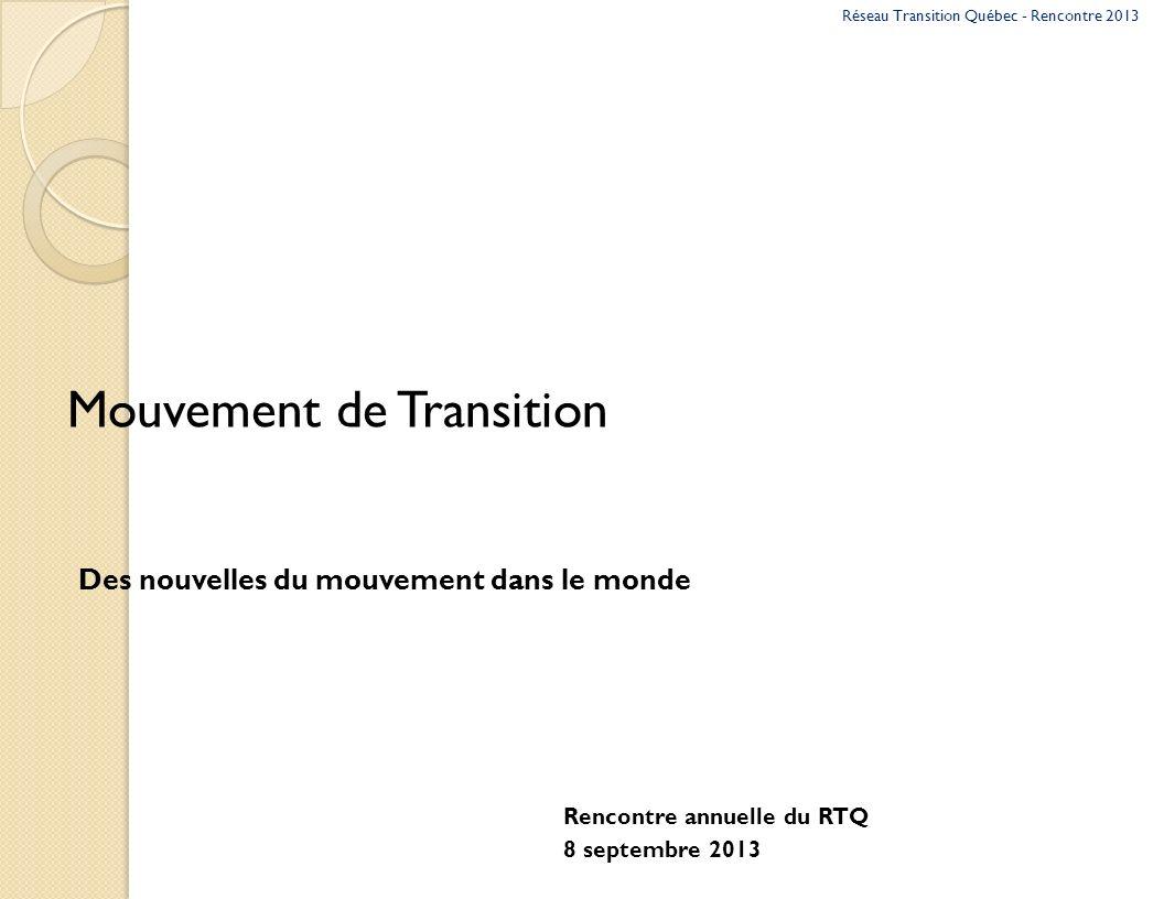 Mouvement de Transition Des nouvelles du mouvement dans le monde Rencontre annuelle du RTQ 8 septembre 2013 Réseau Transition Québec - Rencontre 2013