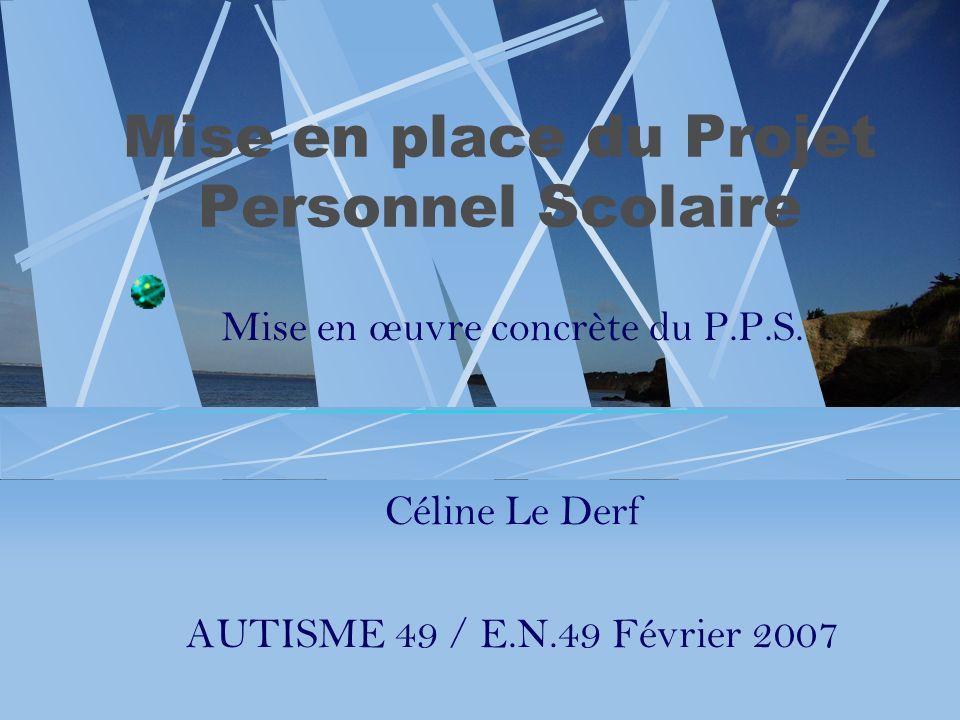 Mise en place du Projet Personnel Scolaire Mise en œuvre concrète du P.P.S. Céline Le Derf AUTISME 49 / E.N.49 Février 2007