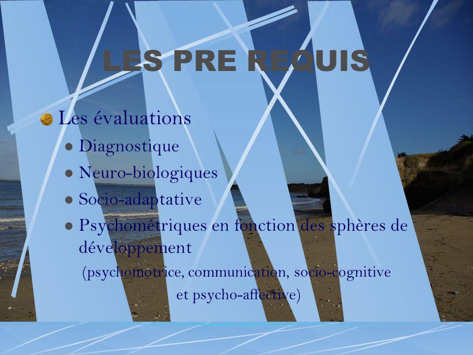 LES PRE REQUIS Les évaluations Diagnostique Neuro-biologiques Socio-adaptative Psychométriques en fonction des sphères de développement (psychomotrice