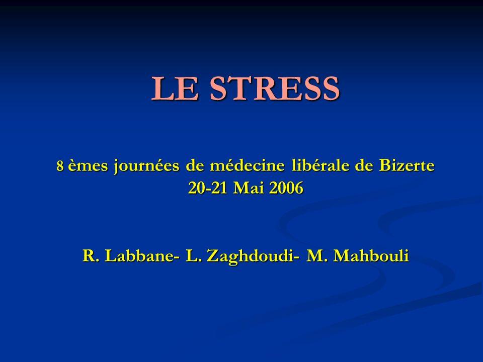 LE STRESS 8 èmes journées de médecine libérale de Bizerte 20-21 Mai 2006 R. Labbane- L. Zaghdoudi- M. Mahbouli