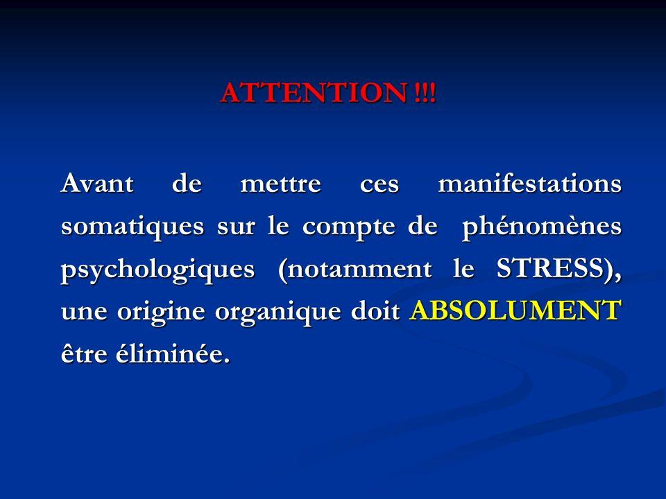ATTENTION !!! Avant de mettre ces manifestations somatiques sur le compte de phénomènes psychologiques (notamment le STRESS), une origine organique do