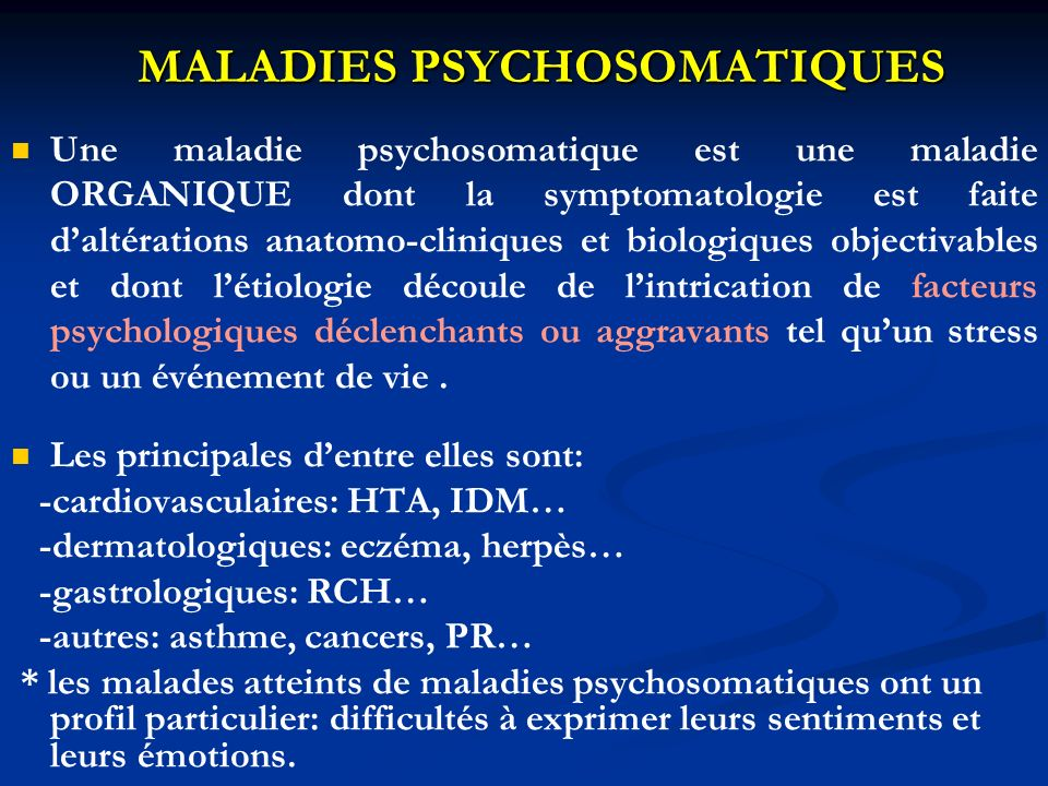 MALADIES PSYCHOSOMATIQUES Une maladie psychosomatique est une maladie ORGANIQUE dont la symptomatologie est faite daltérations anatomo-cliniques et biologiques objectivables et dont létiologie découle de lintrication de facteurs psychologiques déclenchants ou aggravants tel quun stress ou un événement de vie.