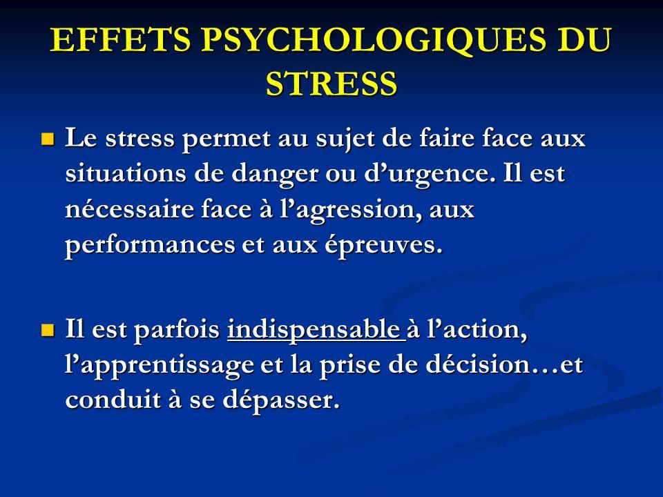 EFFETS PSYCHOLOGIQUES DU STRESS Le stress permet au sujet de faire face aux situations de danger ou durgence. Il est nécessaire face à lagression, aux