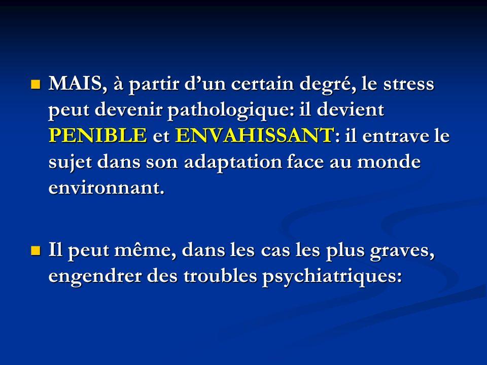 MAIS, à partir dun certain degré, le stress peut devenir pathologique: il devient PENIBLE et ENVAHISSANT: il entrave le sujet dans son adaptation face au monde environnant.