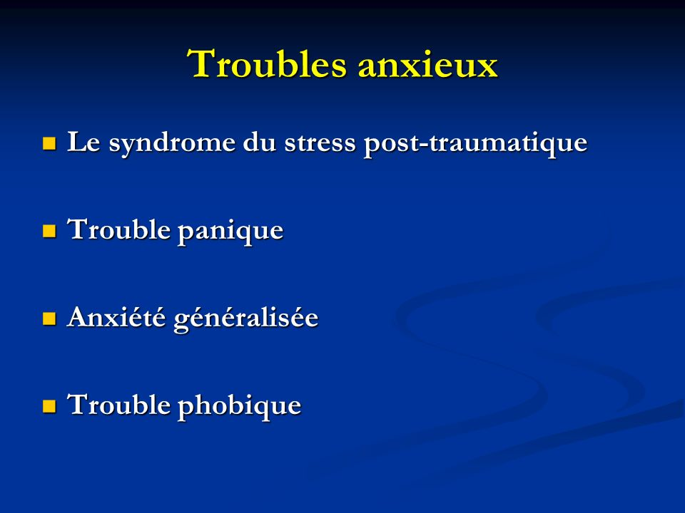 Troubles anxieux Le syndrome du stress post-traumatique Le syndrome du stress post-traumatique Trouble panique Trouble panique Anxiété généralisée Anx