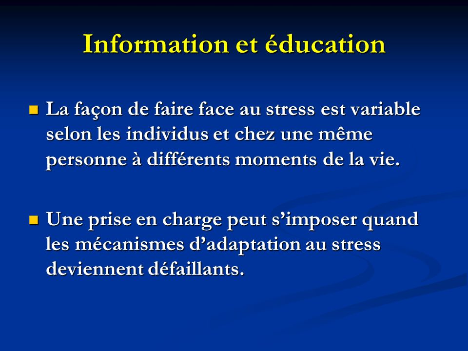 Information et éducation La façon de faire face au stress est variable selon les individus et chez une même personne à différents moments de la vie. L