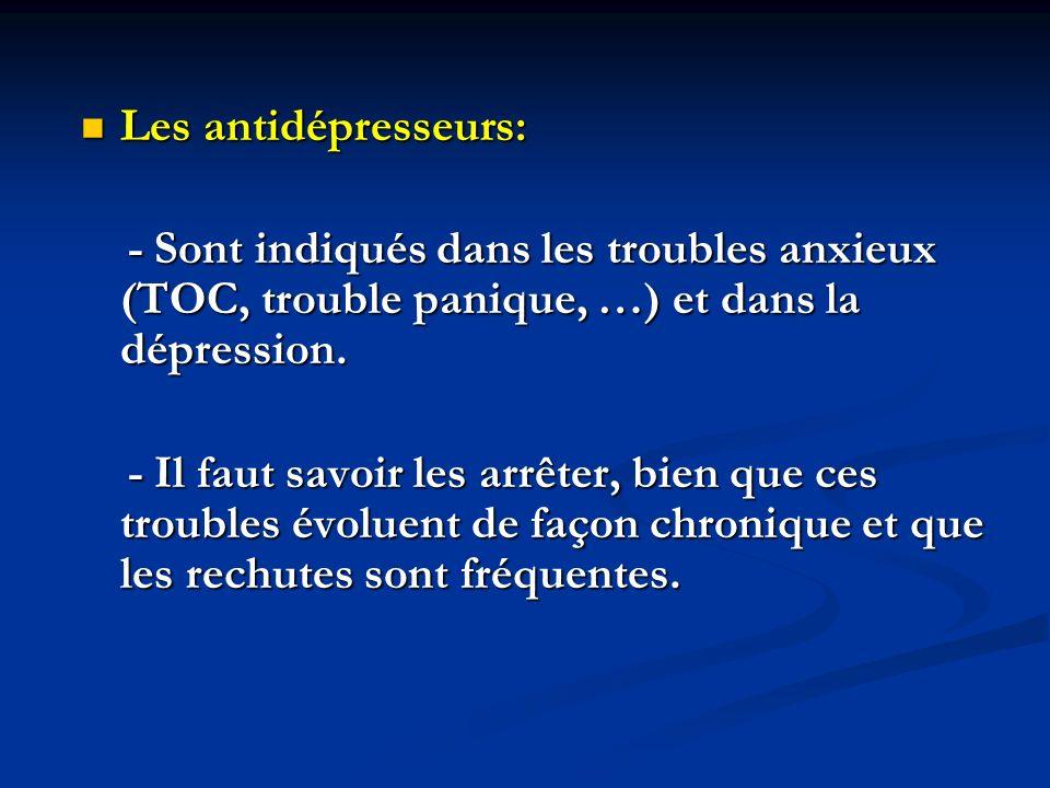 Les antidépresseurs: Les antidépresseurs: - Sont indiqués dans les troubles anxieux (TOC, trouble panique, …) et dans la dépression. - Sont indiqués d