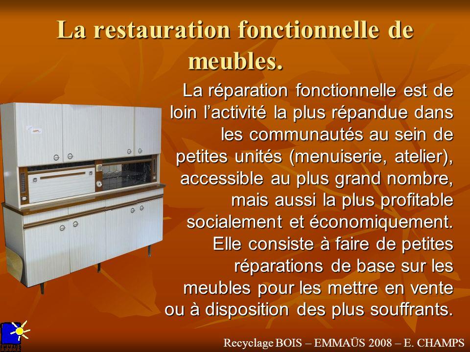 Recyclage BOIS – EMMAÜS 2008 – E. CHAMPS La restauration fonctionnelle de meubles. La réparation fonctionnelle est de loin lactivité la plus répandue