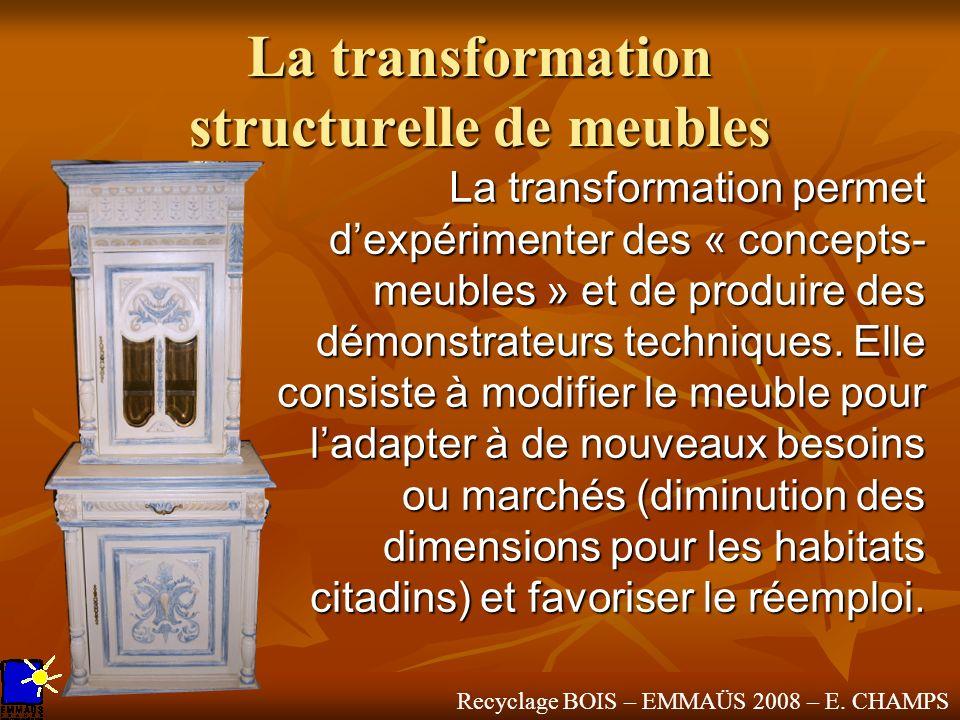 Recyclage BOIS – EMMAÜS 2008 – E. CHAMPS La transformation structurelle de meubles La transformation permet dexpérimenter des « concepts- meubles » et
