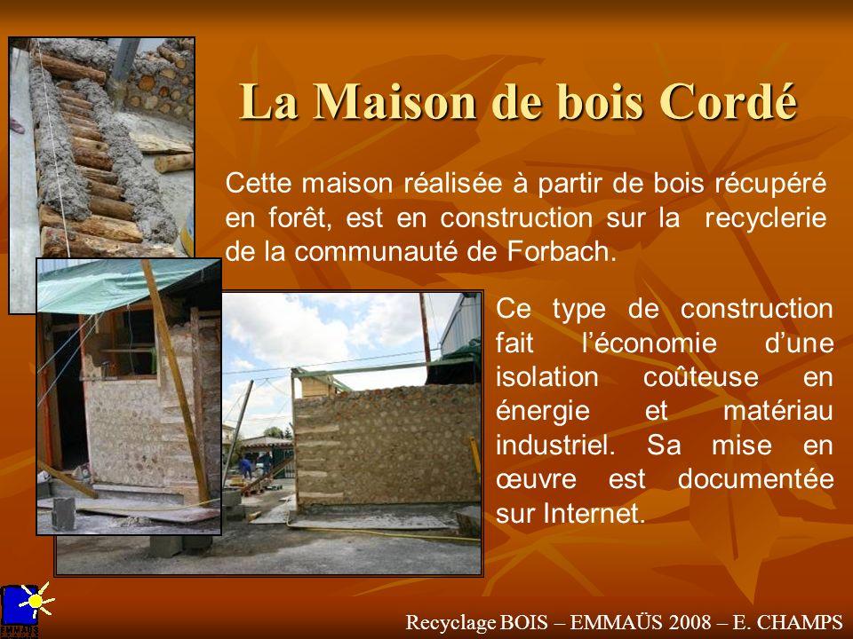 Recyclage BOIS – EMMAÜS 2008 – E. CHAMPS La Maison de bois Cordé Cette maison réalisée à partir de bois récupéré en forêt, est en construction sur la