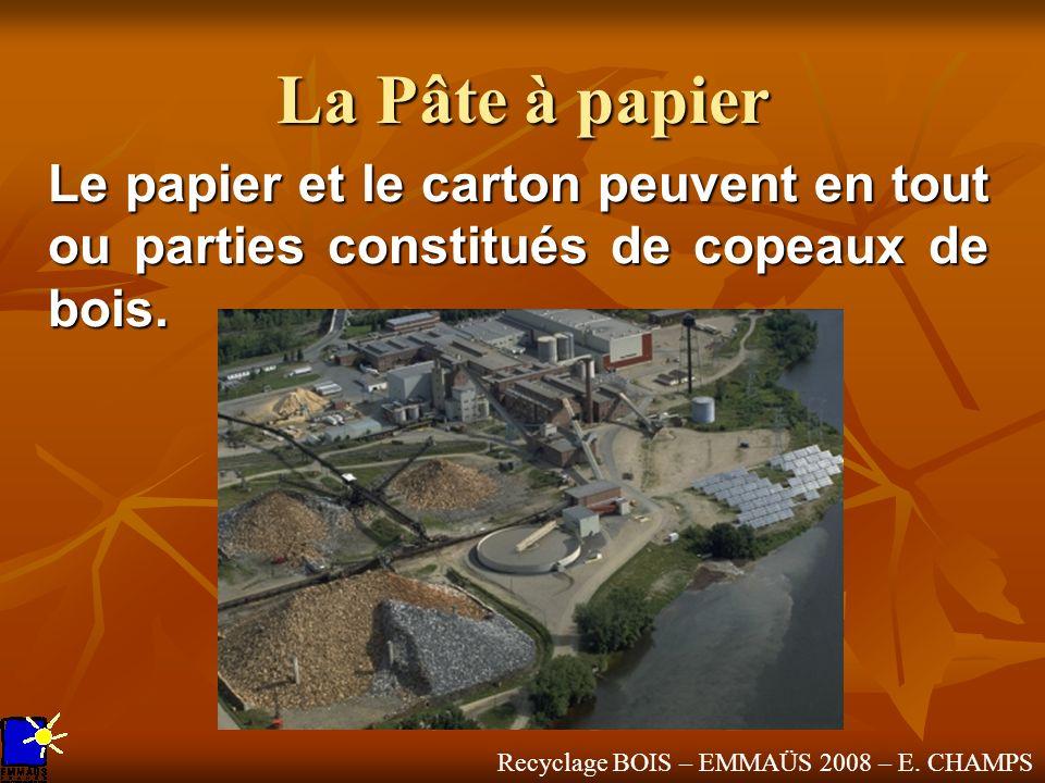 Recyclage BOIS – EMMAÜS 2008 – E. CHAMPS La Pâte à papier Le papier et le carton peuvent en tout ou parties constitués de copeaux de bois.