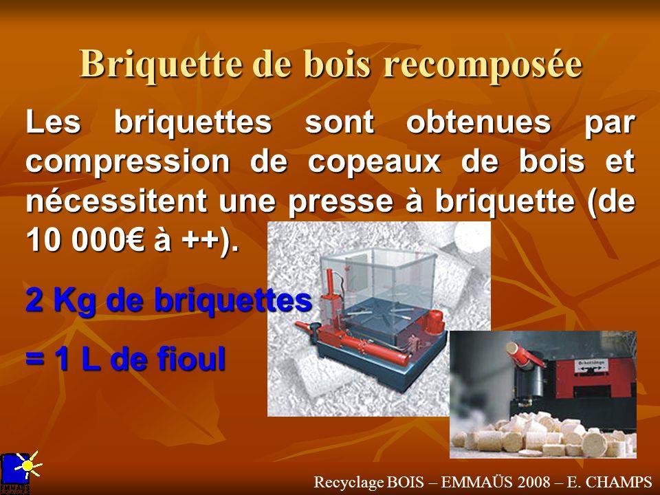 Recyclage BOIS – EMMAÜS 2008 – E. CHAMPS Briquette de bois recomposée Les briquettes sont obtenues par compression de copeaux de bois et nécessitent u