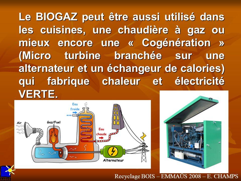Recyclage BOIS – EMMAÜS 2008 – E. CHAMPS Le BIOGAZ peut être aussi utilisé dans les cuisines, une chaudière à gaz ou mieux encore une « Cogénération »