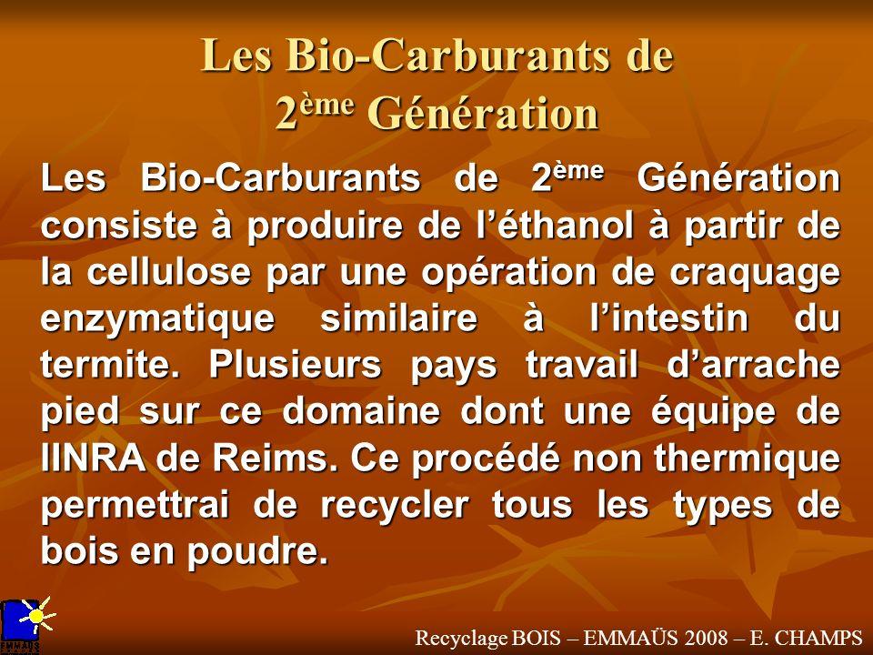 Recyclage BOIS – EMMAÜS 2008 – E. CHAMPS Les Bio-Carburants de 2 ème Génération Les Bio-Carburants de 2 ème Génération consiste à produire de léthanol