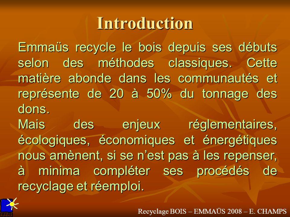 Recyclage BOIS – EMMAÜS 2008 – E. CHAMPS Introduction Emmaüs recycle le bois depuis ses débuts selon des méthodes classiques. Cette matière abonde dan