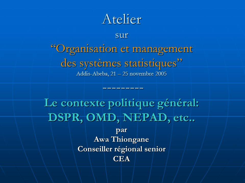 Atelier sur Organisation et management des systèmes statistiques Addis-Abeba, 21 – 25 novembre 2005 --------- Le contexte politique général: DSPR, OMD, NEPAD, etc..