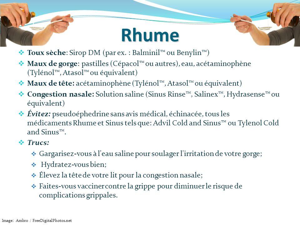 Rhume Toux sèche: Sirop DM (par ex. : Balminil ou Benylin) Maux de gorge: pastilles (Cépacol ou autres), eau, acétaminophène (Tylénol, Atasol ou équiv