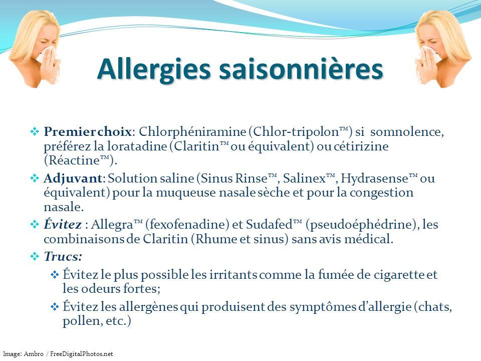 Allergies saisonnières Premier choix: Chlorphéniramine (Chlor-tripolon) si somnolence, préférez la loratadine (Claritin ou équivalent) ou cétirizine (
