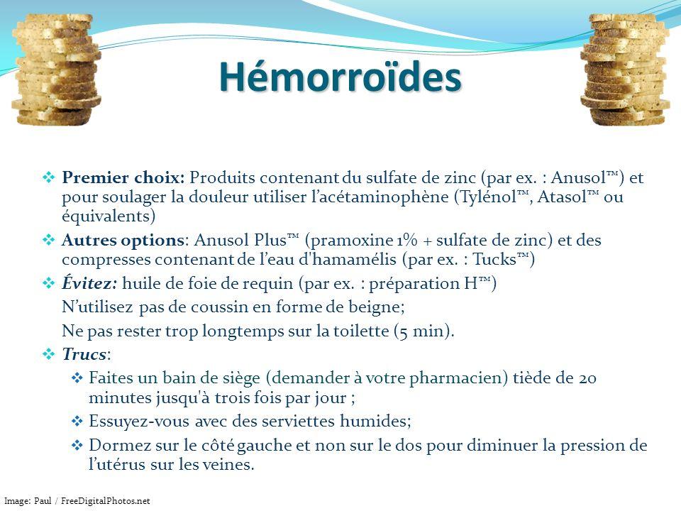 Hémorroïdes Premier choix: Produits contenant du sulfate de zinc (par ex. : Anusol) et pour soulager la douleur utiliser lacétaminophène (Tylénol, Ata