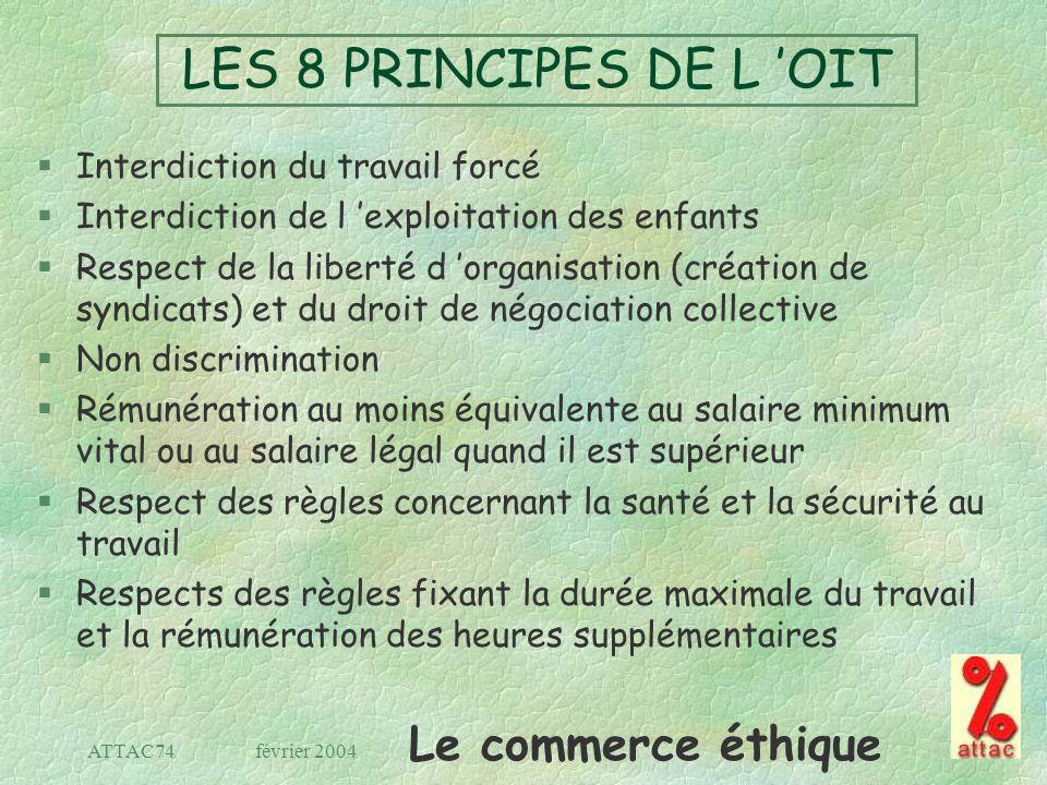 Le commerce éthique février 2004ATTAC74 LES 8 PRINCIPES DE L OIT §Interdiction du travail forcé §Interdiction de l exploitation des enfants §Respect d