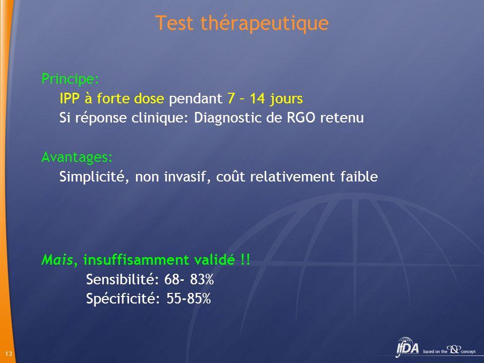 13 Principe: IPP à forte dose pendant 7 – 14 jours Si réponse clinique: Diagnostic de RGO retenu Avantages: Simplicité, non invasif, coût relativement