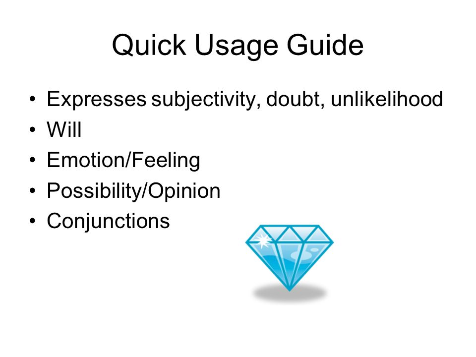 Quick Usage Guide Expresses subjectivity, doubt, unlikelihood Will Emotion/Feeling Possibility/Opinion Conjunctions