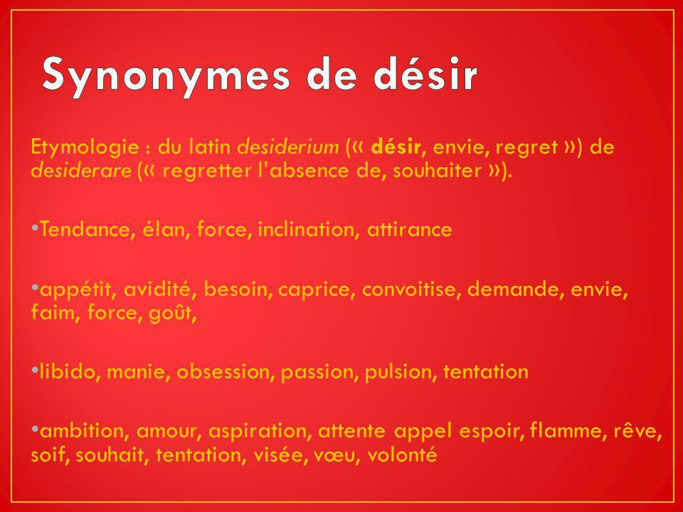 Etymologie : du latin desiderium (« désir, envie, regret ») de desiderare (« regretter labsence de, souhaiter »). Tendance, élan, force, inclination,