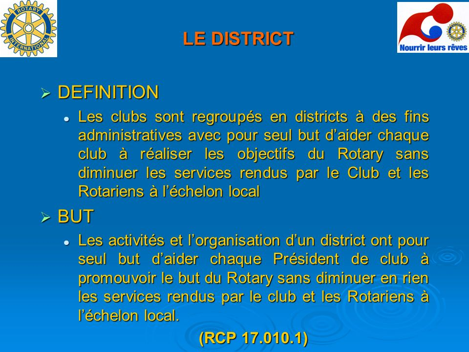 LE DISTRICT DEFINITION DEFINITION Les clubs sont regroupés en districts à des fins administratives avec pour seul but daider chaque club à réaliser le