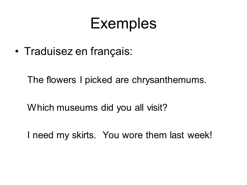 Exemples Traduisez en français: The flowers I picked are chrysanthemums. Which museums did you all visit? I need my skirts. You wore them last week!