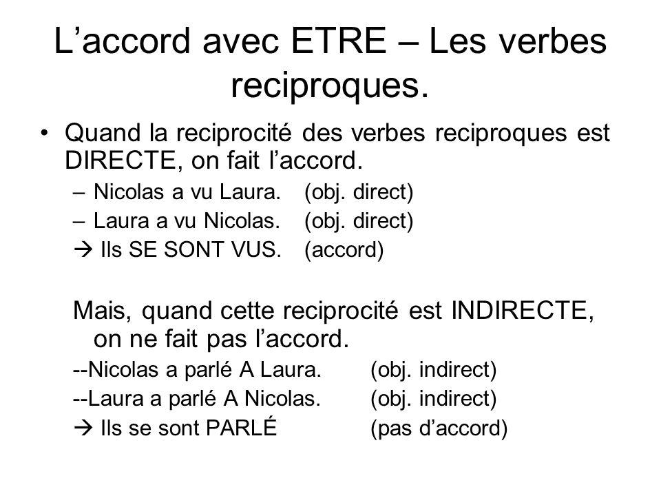 Laccord avec ETRE – Les verbes reciproques. Quand la reciprocité des verbes reciproques est DIRECTE, on fait laccord. –Nicolas a vu Laura.(obj. direct