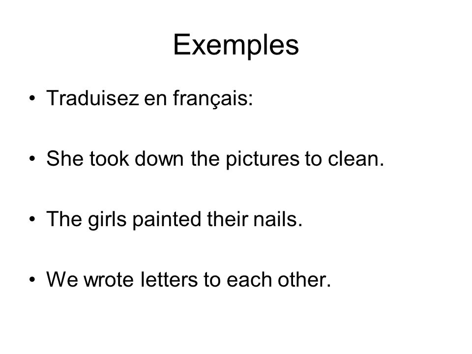 Exemples Traduisez en français: She took down the pictures to clean. The girls painted their nails. We wrote letters to each other.
