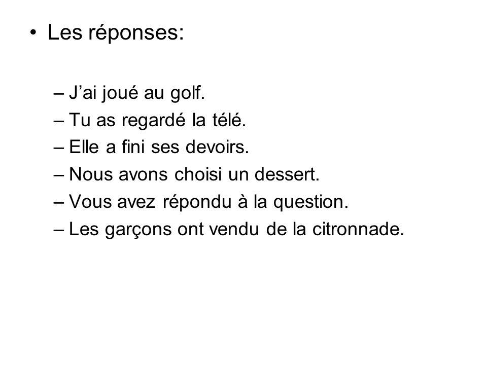 Les réponses: –Jai joué au golf. –Tu as regardé la télé. –Elle a fini ses devoirs. –Nous avons choisi un dessert. –Vous avez répondu à la question. –L