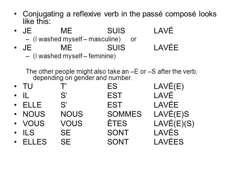 Conjugating a reflexive verb in the passé composé looks like this: JEMESUISLAVÉ –(I washed myself – masculine)or JE MESUISLAVÉE –(I washed myself – fe