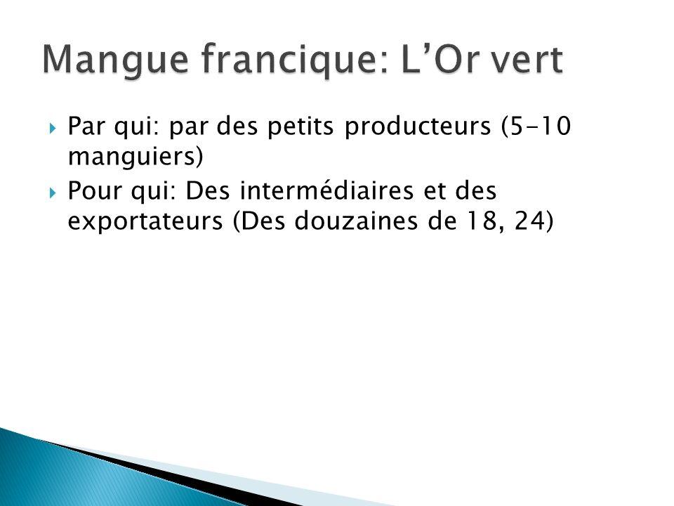 Par qui: par des petits producteurs (5-10 manguiers) Pour qui: Des intermédiaires et des exportateurs (Des douzaines de 18, 24)