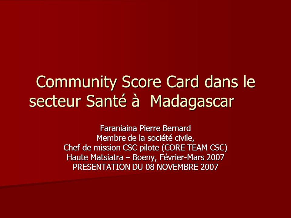 Community Score Card dans le secteur Santé à Madagascar Faraniaina Pierre Bernard Membre de la société civile, Chef de mission CSC pilote (CORE TEAM C