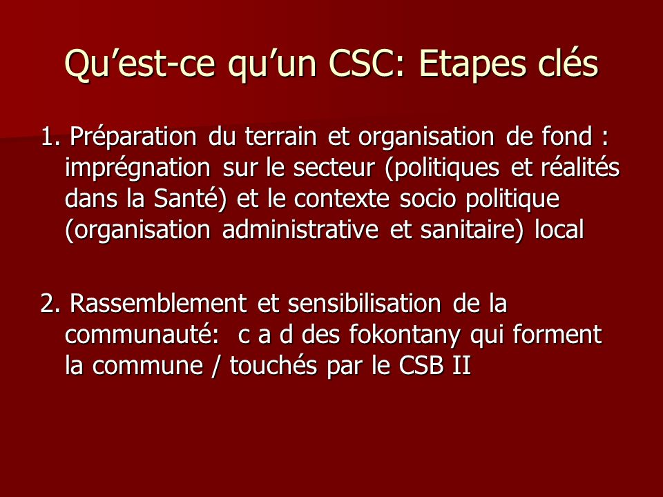 Quest-ce quun CSC: Etapes clés 1. Préparation du terrain et organisation de fond : imprégnation sur le secteur (politiques et réalités dans la Santé)