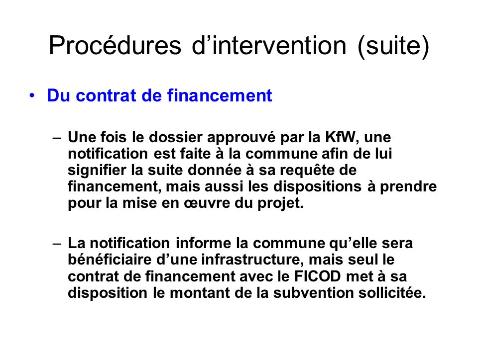 Procédures dintervention (suite) Du contrat de financement –Une fois le dossier approuvé par la KfW, une notification est faite à la commune afin de l