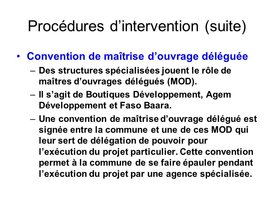 Procédures dintervention (suite) Convention de maîtrise douvrage déléguée –Des structures spécialisées jouent le rôle de maîtres douvrages délégués (M