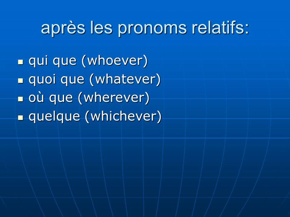 après les pronoms relatifs: qui que (whoever) qui que (whoever) quoi que (whatever) quoi que (whatever) où que (wherever) où que (wherever) quelque (w