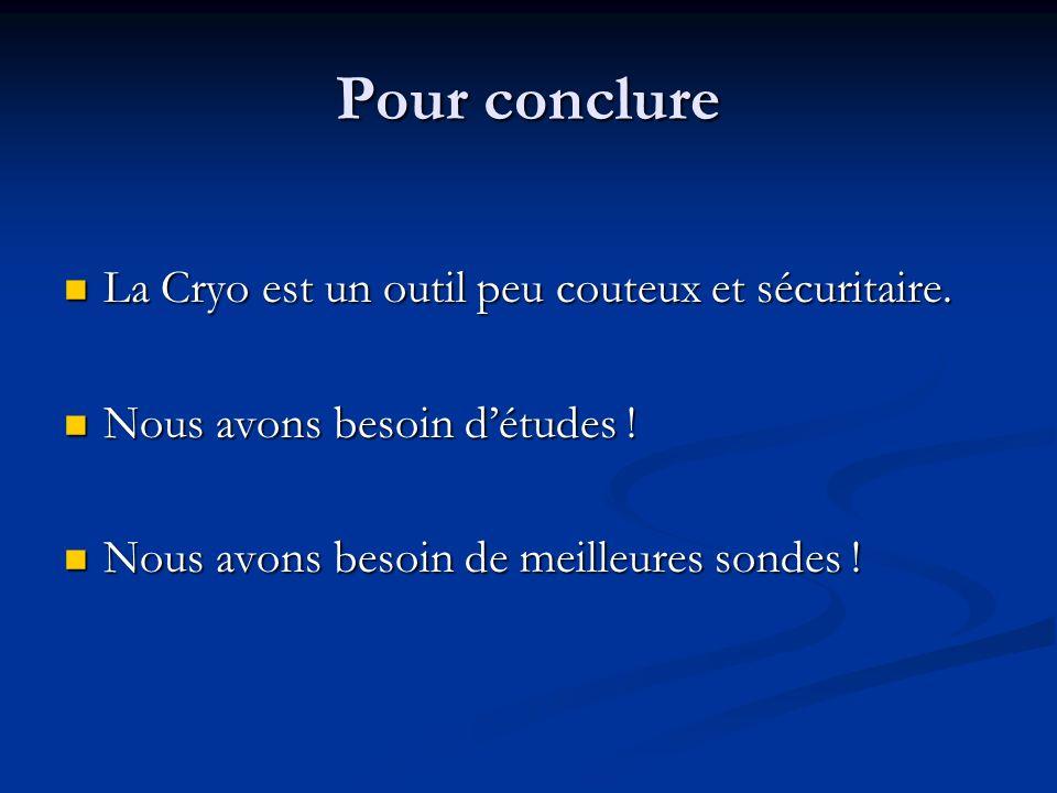 Pour conclure La Cryo est un outil peu couteux et sécuritaire. La Cryo est un outil peu couteux et sécuritaire. Nous avons besoin détudes ! Nous avons