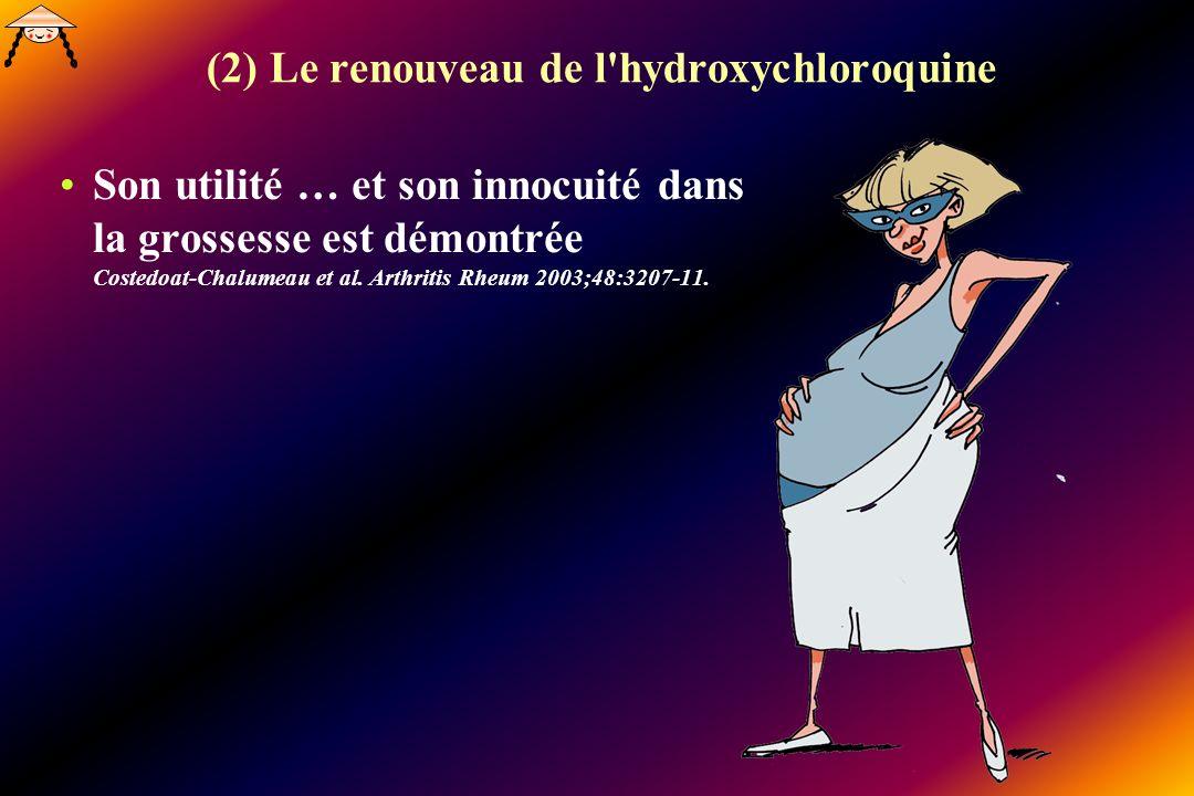 (2) Le renouveau de l'hydroxychloroquine Son utilité … et son innocuité dans la grossesse est démontrée Costedoat-Chalumeau et al. Arthritis Rheum 200