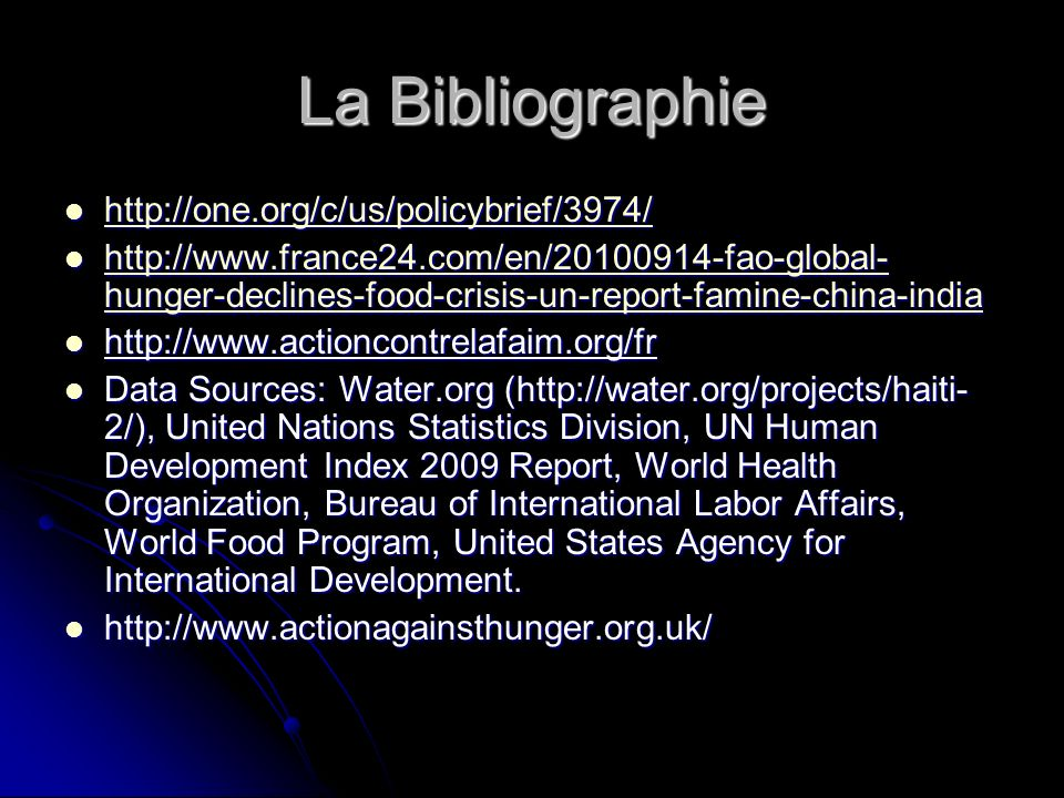 La Bibliographie http://one.org/c/us/policybrief/3974/ http://one.org/c/us/policybrief/3974/ http://one.org/c/us/policybrief/3974/ http://www.france24.com/en/20100914-fao-global- hunger-declines-food-crisis-un-report-famine-china-india http://www.france24.com/en/20100914-fao-global- hunger-declines-food-crisis-un-report-famine-china-india http://www.france24.com/en/20100914-fao-global- hunger-declines-food-crisis-un-report-famine-china-india http://www.france24.com/en/20100914-fao-global- hunger-declines-food-crisis-un-report-famine-china-india http://www.actioncontrelafaim.org/fr http://www.actioncontrelafaim.org/fr Data Sources: Water.org (http://water.org/projects/haiti- 2/), United Nations Statistics Division, UN Human Development Index 2009 Report, World Health Organization, Bureau of International Labor Affairs, World Food Program, United States Agency for International Development.