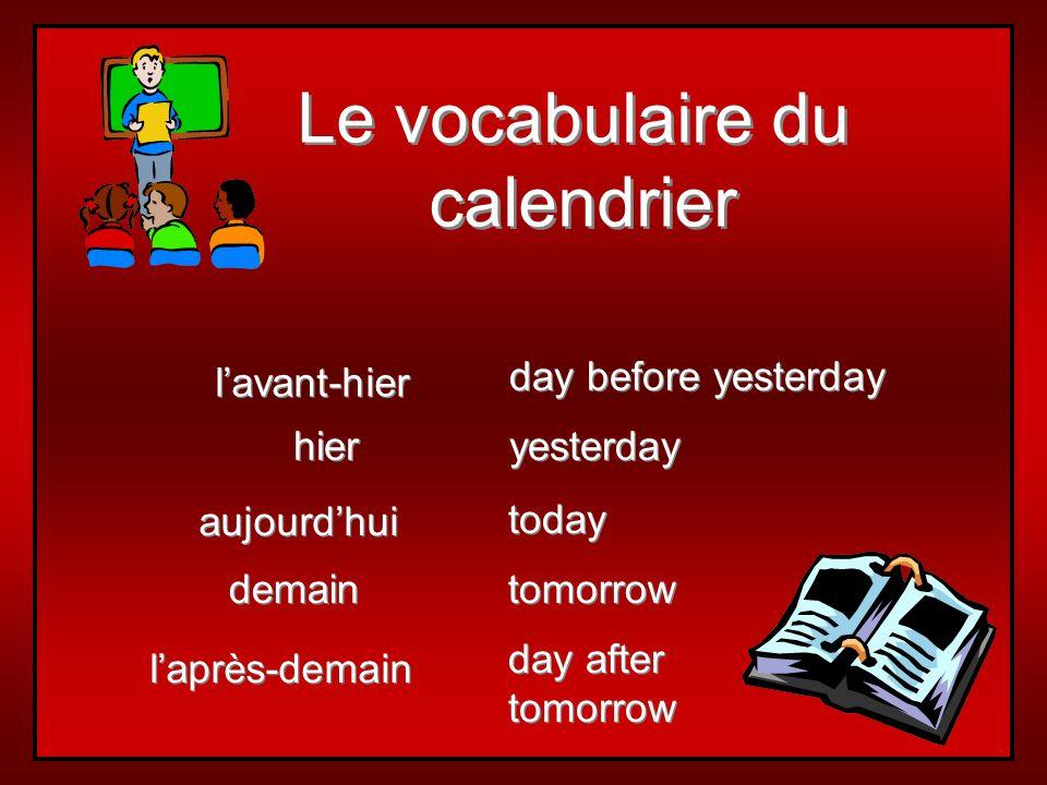Le vocabulaire du calendrier Le vocabulaire du calendrier aujourdhui demain hier laprès-demain lavant-hier today tomorrow yesterday day after tomorrow day after tomorrow day before yesterday