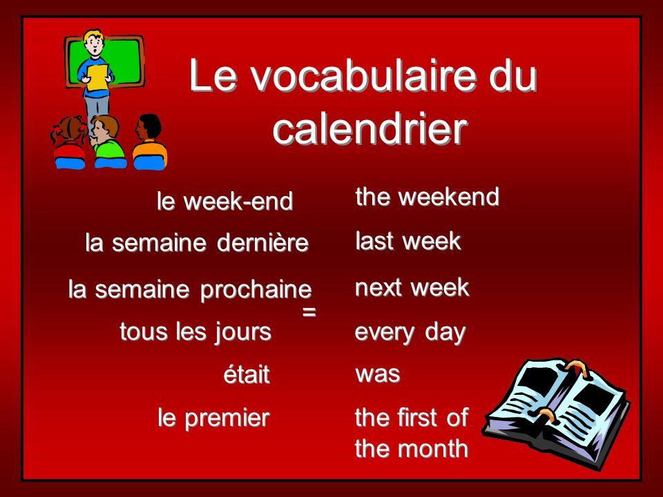 Le vocabulaire du calendrier Le vocabulaire du calendrier la semaine prochaine tous les jours la semaine dernière le premier le week-end next week every day last week the first of the month the first of the month the weekend = = était was