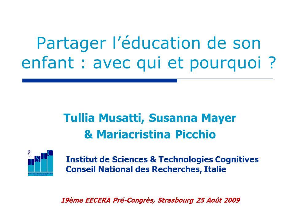 Partager léducation de son enfant : avec qui et pourquoi ? Tullia Musatti, Susanna Mayer & Mariacristina Picchio Institut de Sciences & Technologies C