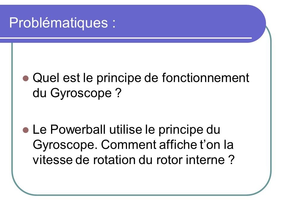 Problématiques : Quel est le principe de fonctionnement du Gyroscope ? Le Powerball utilise le principe du Gyroscope. Comment affiche ton la vitesse d