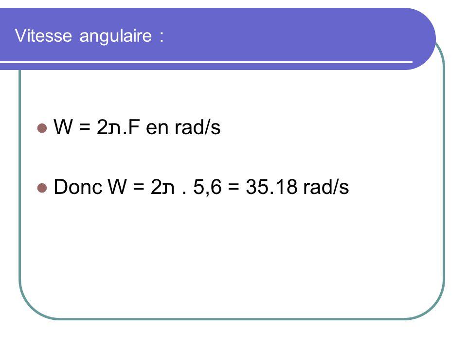 Vitesse angulaire : W = 2ת.F en rad/s Donc W = 2ת. 5,6 = 35.18 rad/s