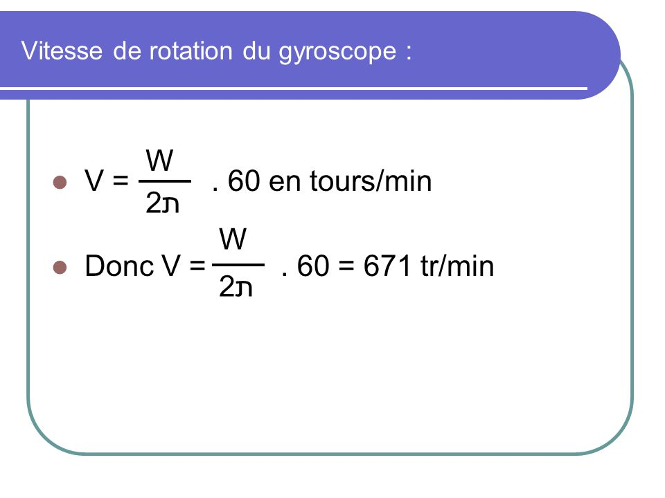 Vitesse de rotation du gyroscope : V =. 60 en tours/min Donc V =. 60 = 671 tr/min W 2ת2ת W 2ת2ת
